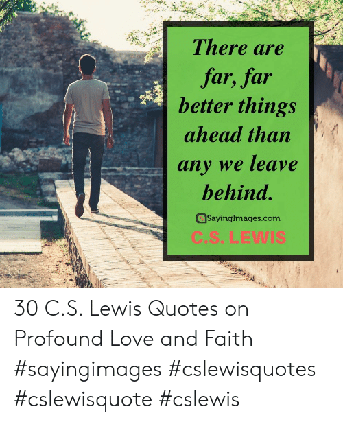 lewis: There are  far, far  better things  ahead than  any we leave  behind.  SayingImages.com  C.S.LEWIS 30 C.S. Lewis Quotes on Profound Love and Faith #sayingimages #cslewisquotes #cslewisquote #cslewis