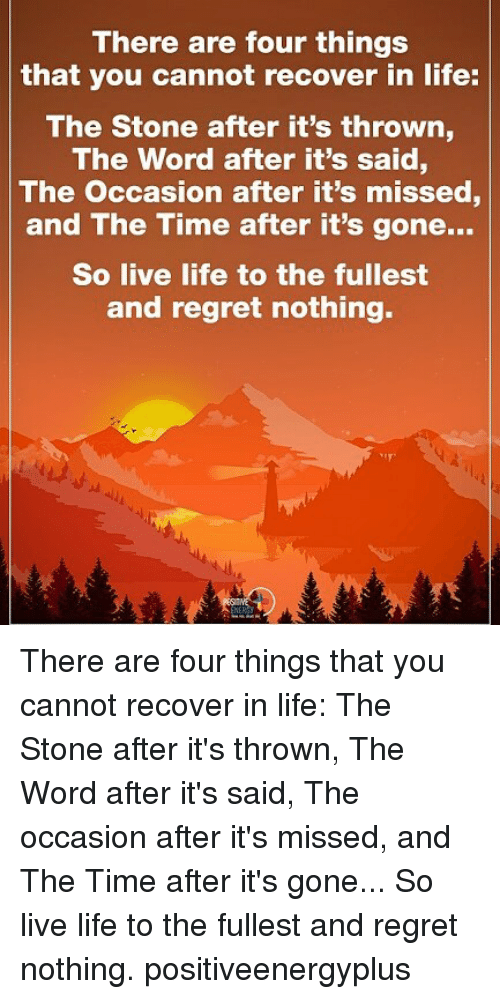 Regretment: There are four things  that you cannot recover in life:  The Stone after it's thrown  The Word after it's said,  The occasion after it's missed  and The Time after it's gone...  So live life to the fullest  and regret nothing. There are four things that you cannot recover in life: The Stone after it's thrown, The Word after it's said, The occasion after it's missed, and The Time after it's gone... So live life to the fullest and regret nothing. positiveenergyplus