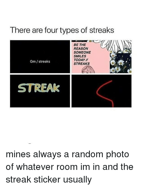 Memes, Today, and Reason: There are four types of streaks  BE THE  REASON  SOMEONE  SMILES  TODAY/  STREAKS  Gm /streaks  TREAK mines always a random photo of whatever room im in and the streak sticker usually