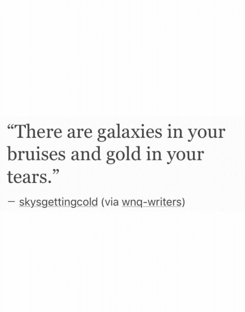 """galaxies: """"There are galaxies in your  bruises and gold in your  tears.""""  9>  skysgettingcold (via wnq-writers)"""
