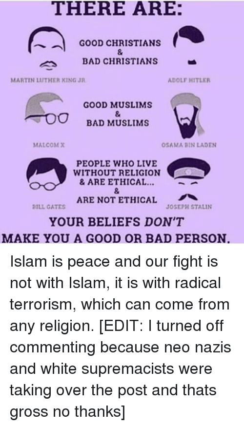 Stalinator: THERE ARE:  GOOD CHRISTIANS  BAD CHRISTIANS  ADOLF HITLER  MARTIN UTHER KING JR  GOOD MUSLIMS  BAD MUSLIMS  MALCOM X  OSAMA BIN LADEN  PEOPLE WHO LIVE  WITHOUT RELIGION  & ARE ETHICAL  ARE NOT ETHICAL  JOSEPH STALIN  2ILL GATES  YOUR BELIEFS DON'T  MAKE YOU A GOOD OR BAD PERSON Islam is peace and our fight is not with Islam, it is with radical terrorism, which can come from any religion. [EDIT: I turned off commenting because neo nazis and white supremacists were taking over the post and thats gross no thanks]