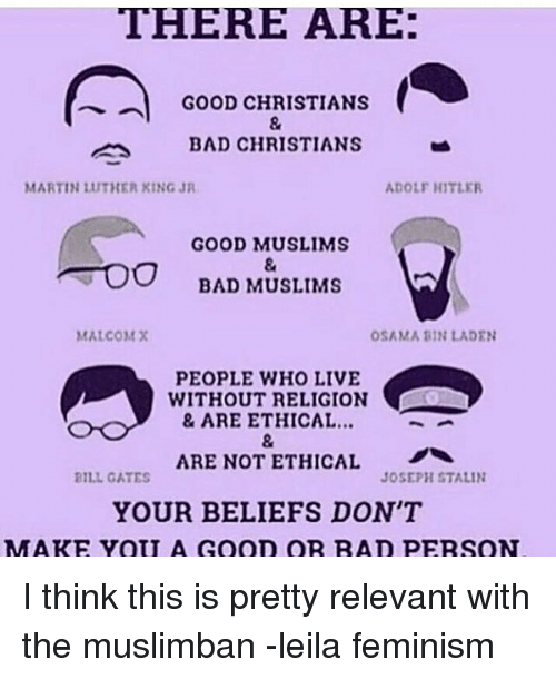 Relevancy: THERE ARE:  GOOD CHRISTIANS  BAD CHRISTIANS  MARTIN 1UTHER KING JR  ADOLF HITLER  GOOD MUSLIMS  TOO BAD MUSLIMS  MALCOM X  OSAMA BIN LADEN  PEOPLE WHO LIVE  WITHOUT RELIGION  & ARE ETHICAL...  ARE NOT ETHICAL  BILL GATES  JOSEPH STALIN  YOUR BELIEFS DON'T  MM ARE YOU A GooD OR RAD PERSON I think this is pretty relevant with the muslimban -leila feminism