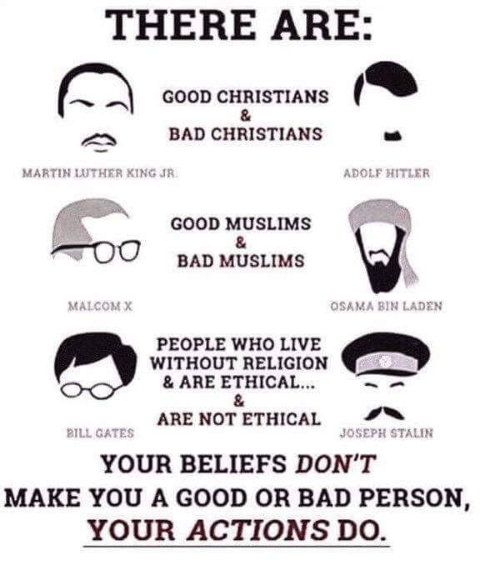 Stalinator: THERE ARE:  GOOD CHRISTIANS  BAD CHRISTIANS  MARTIN LUTHER KING JR  ADOLF HITLER  GOOD MUSLIMS  BAD MUSLIMS  MALCOM X  OSAMA BIN LADEN  PEOPLE WHO LIVE  WITHOUT RELIGION  & ARE ETHICAL  ARE NOT ETHICAL  BILL GATES  JOSEPH STALIN  YOUR BELIEFS DON'T  MAKE YOU A GOOD OR BAD PERSON  YOUR ACTIONS DO.
