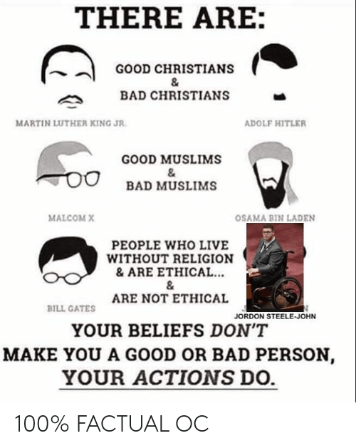 malcom x: THERE ARE:  GOOD CHRISTIANS  BAD CHRISTIANS  MARTIN LUTHER KING JR  ADOLF HITLER  GOOD MUSLIMS  BAD MUSLIMS  MALCOM X  OSAMA BIN LADEN  PEOPLE WHO LIVE  WITHOUT RELIGION  &ARE ETHICAL..  ARE NOT ETHICAL  YOUR BELIEFS DON'T  MAKE YOU A GOOD OR BAD PERSON  YOUR ACTIONS DO.  BILL GATES  JORDON STEELE-JOHN 100% FACTUAL OC