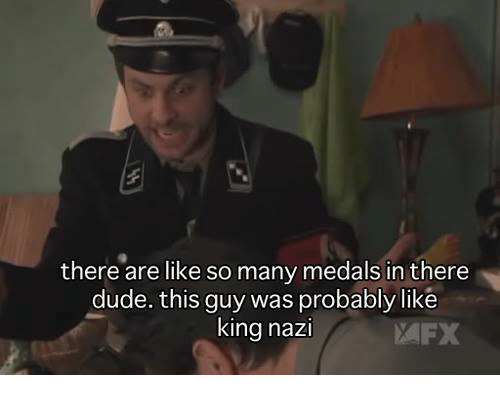 memes: there are like so many medals in there  dude. this guy was probably like  king nazi  FX