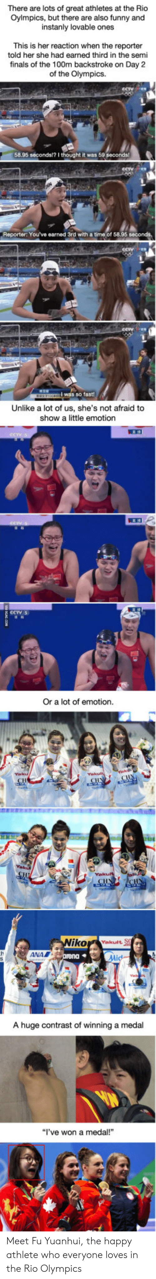 """Rio Olympics: There are lots of great athletes at the Rio  Oylmpics, but there are also funny and  instanly lovable ones  This is her reaction when the reporter  told her she had earned third in the semi  finals of the 100m backstroke on Day 2  of the Olympics.  58.95 seconds?I thought it was 59 seconds  Reporter: You've earned 3rd with a time of 58.95 seconds.  Unlike a lot of us, she's not afraid to  show a little emotion  Or a lot of emotion  ANA  A huge contrast of winning a medal  """"l've won a medal!"""" Meet Fu Yuanhui, the happy athlete who everyone loves in the Rio Olympics"""