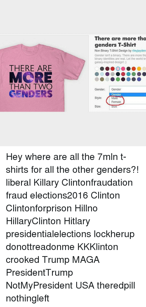 Hitlarious: THERE ARE  MCRE  THAN TWO  GENDER  There are more tha  genders T-Shirt  Gender isn't a blnary. There are more tha  binary identities are real. Let the world kn  galaxy-inspired design!  Gender:  Gender  Gender  style: Male  Female  Size  Ze Hey where are all the 7mln t-shirts for all the other genders?! liberal Killary Clintonfraudation fraud elections2016 Clinton Clintonforprison Hillno HillaryClinton Hitlary presidentialelections lockherup donottreadonme KKKlinton crooked Trump MAGA PresidentTrump NotMyPresident USA theredpill nothingleft