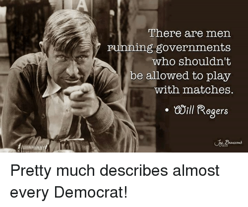 Memes, Running, and 🤖: There are men  running governments  who shouldn't  be allowed to play  with matches.  . ill Rogers Pretty much describes almost every Democrat!