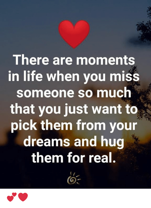 Miss Someone: There are moments  in life when you miss  someone so much  that you just want to  pick them from your  dreams and hug  them for real. 💕❤️