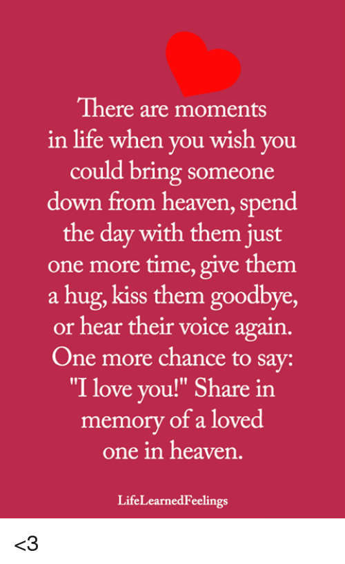 """Just One More: There are moments  in life when you wish you  could bring someone  down from heaven, spend  the day with them just  one more time, give them  a hug, kiss them goodbye,  or hear their voice again.  One more chance to say:  """"I love you!"""" Share in  memory of a loved  one in heaven  LifeLearnedFeelings <3"""