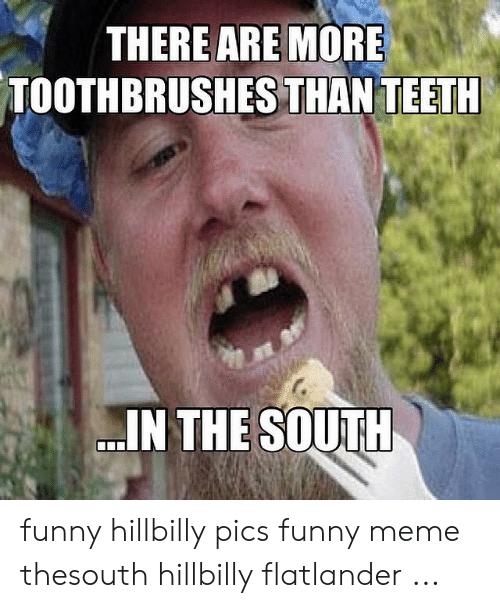 Hillbilly Memes: THERE ARE MORE  TOOTHBRUSHES THANTEETH  IN THE SOUTH funny hillbilly pics funny meme thesouth hillbilly flatlander ...