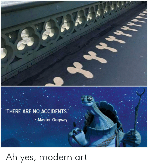 """modern art: """"THERE ARE NO ACCIDENTS.  - Master Oogway Ah yes, modern art"""