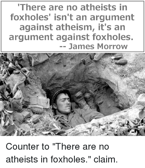 no atheists in foxholes essay There are no atheists in foxholes do all humans have an inherent belief in god or some sort of higher power more important for this essay.