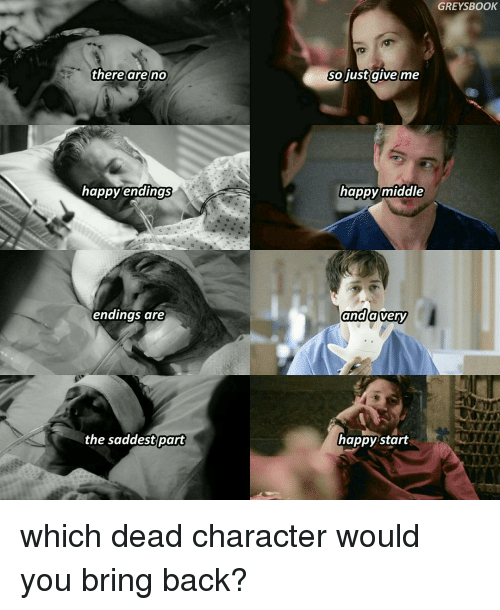 Memes, 🤖, and Just Giving: there are no  happy endings  endings are  the saddestrart  GREYSBOOK  So just give me  happy middle  and  very  a happy start which dead character would you bring back?