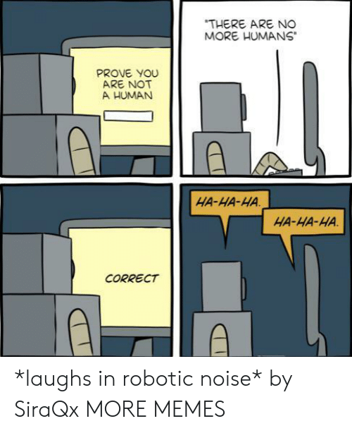 "Robotic: ""THERE ARE NO  MORE HUMANS  PROVE YOU  ARE NOT  A HUMAN  HA-HA-HA  HA-HA-HA.  CORRECT *laughs in robotic noise* by SiraQx MORE MEMES"