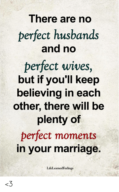 husbands: There are no  perfect husbands  and no  perfect wives,  but if you'll keep  believing in each  other, there will be  plenty of  perfect moments  in your marriage.  LifeLearnedFeelings <3