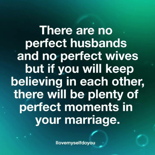 husbands: There are no  perfect husbands  and no perfect wives  but if you will keep  believing in each other,  there will be plenty of  perfect moments in  your marriage.  llovemyselfdoyouu