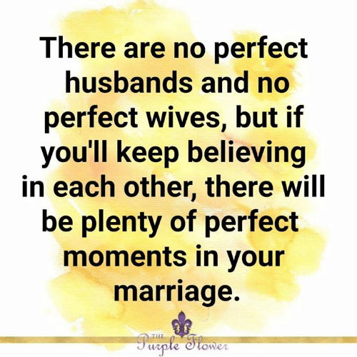 husbands: There are no perfect  husbands and no  perfect wives, but if  you'll keep believing  in each other, there will  be plenty of perfect  moments in your  marriage.  THE  Purple Stomer