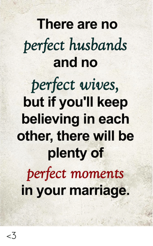 husbands: There are no  perfect husbands  and no  perfect wives,  but if you'll keep  believing in each  other, there will be  plenty of  perfect moments  in your marriage. <3