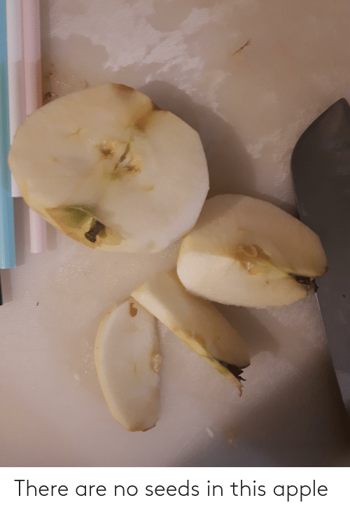seeds: There are no seeds in this apple