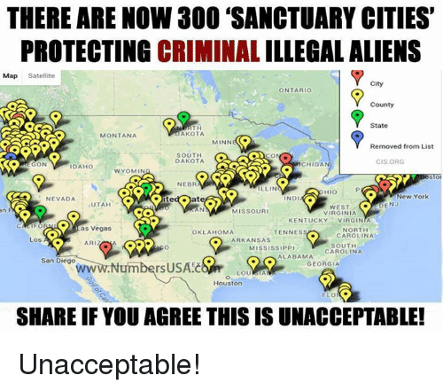 Unaccept: THERE ARE NOW 300 SANCTUARY CITIES'  PROTECTING CRIMINAL ILLEGALALIENS  Map Satellite  City  ONTARIO  County  State  RTH  AKOTA  MONTANA  MINN  (C.  Removed from List  SOUTH  DAKOTA  CIS ORG  ON  ICHIGAN  DAHO  1 WYOMIN  NEBR  ILLIN  New York  ND  NEVADA  UTAH  DENJ  MISSOURI  VIRGINIA  KENTUCKY  VIRGINIA  as Vegas  NORTH  OKLAHOMA  TENNES  CAROLINA  ARKANSAS  Los A  ARIZ  SOUTH  MISSISSIPP  CAROLINA  ALABAMA  San Diego  GEORGIA  rsUSAEC  Houston  FLO  SHARE IF YOU AGREE THIS IS UNACCEPTABLE! Unacceptable!