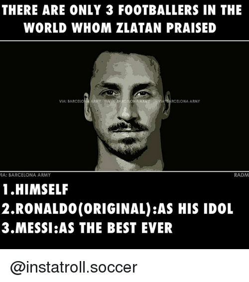 Barcelona, Memes, and Soccer: THERE ARE ONLY 3 FOOTBALLERS IN THE  WORLD WHOM ZLATAN PRAISED  VIA: BARCELONA ARMY VIA BARCELONA ARMY nVIA BARCELONA ARMY  VIA: BARCELONA ARMY  RADM  1 HIMSELF  2.RONALDO (ORIGINAL) AS HIS IDOL  3 MESSI AS THE BEST EVER @instatroll.soccer