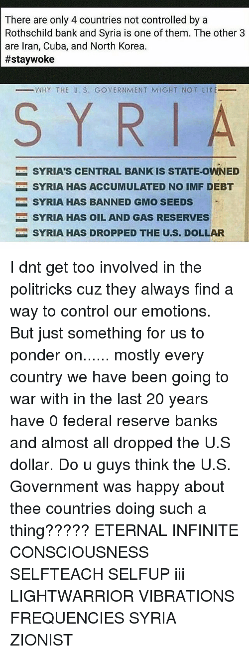 rothschild bank: There are only 4 countries not controlled by a  Rothschild bank and Syria is one of them. The other 3  are Iran, Cuba, and North Korea.  #staywoke  WHY THE U S GOVERNMENT MIGHT NOT LIKE  S Y R  SYRIA'S CENTRAL BANK IS STATE-OWNED  SYRIA HAS ACCUMULATED NO IMF DEBT  SYRIA HAS BANNED GMO SEEDS  SYRIA HAS OIL AND GAS RESERVES  SYRIA HAS DROPPED THE U.S. DOLLAR I dnt get too involved in the politricks cuz they always find a way to control our emotions. But just something for us to ponder on...... mostly every country we have been going to war with in the last 20 years have 0 federal reserve banks and almost all dropped the U.S dollar. Do u guys think the U.S. Government was happy about thee countries doing such a thing????? ETERNAL INFINITE CONSCIOUSNESS SELFTEACH SELFUP iii LIGHTWARRIOR VIBRATIONS FREQUENCIES SYRIA ZIONIST