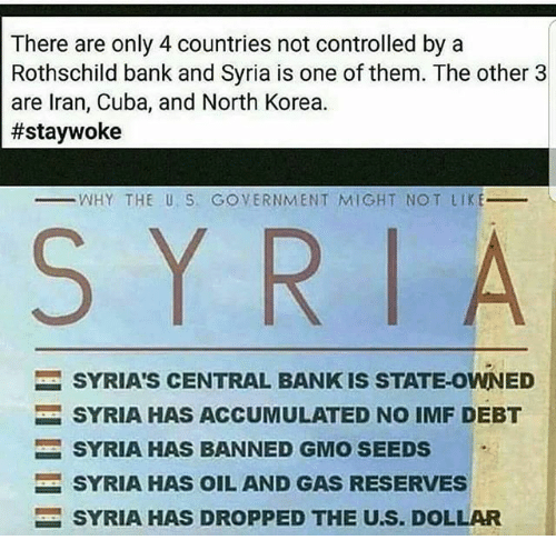 rothschild bank: There are only 4 countries not controlled by a  Rothschild bank and Syria is one of them. The other 3  are Iran, Cuba, and North Korea.  #staywoke  WHY THE U. S. GOVERNMENT MIGHT NOT LIKE  S Y R  l A  SYRIA'S CENTRAL BANK IS STATE-OWNED  SYRIA HAS ACCUMULATED NO IMF DEBT  SYRIA HAS BANNED GMO SEEDS  SYRIA HAS OIL AND GAS RESERVES  SYRIA HAS DROPPED THE U.S. DOLLAR
