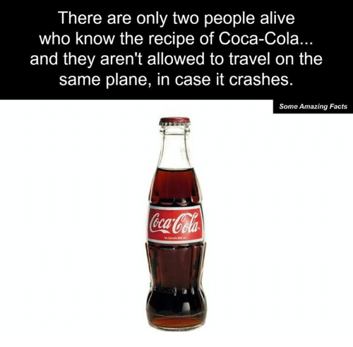 Alive, Coca-Cola, and Facts: There are only two people alive  who know the recipe of Coca-Cola.  and they aren't allowed to travel on the  same plane, in case it crashes.  Some Amazing Facts