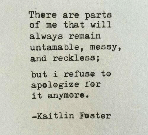 reckless: There are parts  of me that will  always remain  untamable, messy,  and reckless;  but i refuse to  apelogize for  it anymore.  -Kaitlin Foster