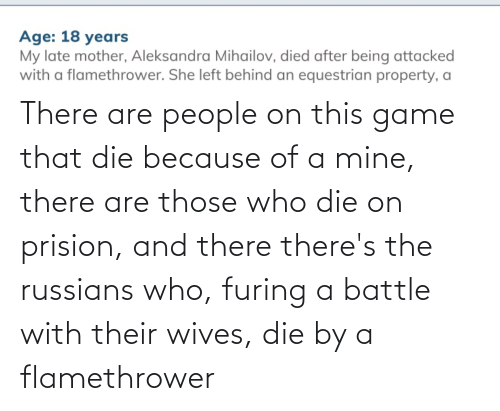 russians: There are people on this game that die because of a mine, there are those who die on prision, and there there's the russians who, furing a battle with their wives, die by a flamethrower