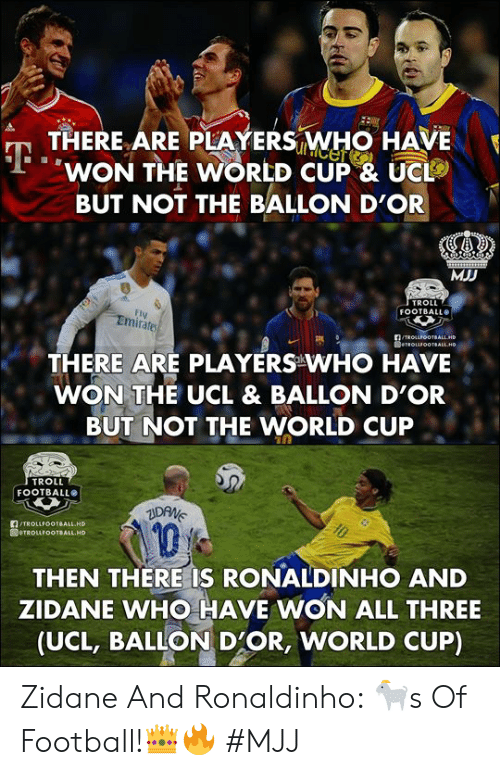 zidane: THERE ARE PLAYERS WHO HAVE  WON THE WORLD CUP & UC  BUT NOT THE BALLON D'OR  MJD  TROLL  FOOTBALL  FI  Emirates  THERE ARE PLAYERS WHO HAVE  WON THE UCL & BALLON D'OR  BUT NOT THE WORLD CUP  TROLL  FOOTBALLO  TROLLFOOTBALL HD  1  THEN THERE IS RONALDINHO AND  ZIDANE WHO HAVE WON ALL THREE  (UCL, BALLON D'OR, WORLD CUP) Zidane And Ronaldinho: 🐐s Of Football!👑🔥   #MJJ