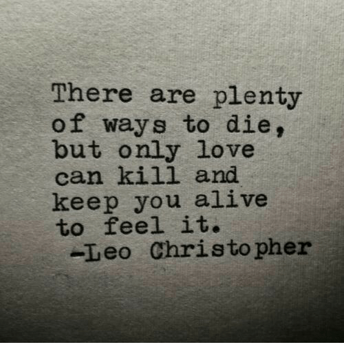 ways to die: There are plenty  of ways to die,  but only love  can kill and  keep you alive  to feel it.  -Leo Christo pher
