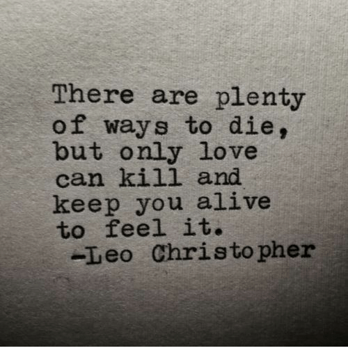 ways to die: There are plenty  of ways to die,  but only love  can kill and  keep you alive  to feel it.  -Leo Christopher