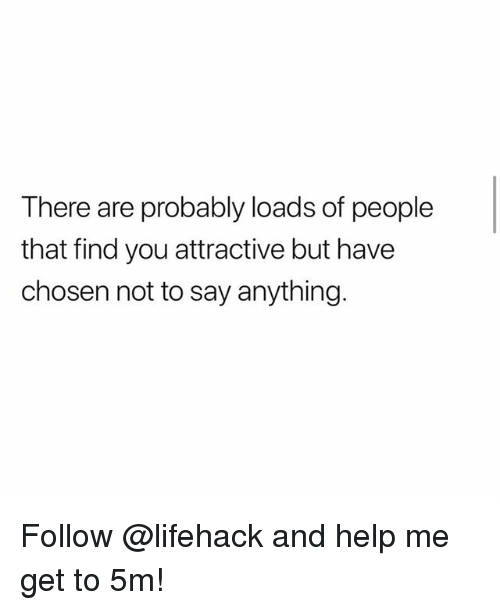 Memes, Help, and Say Anything...: There are probably loads of people  that find you attractive but have  chosen not to say anything Follow @lifehack and help me get to 5m!