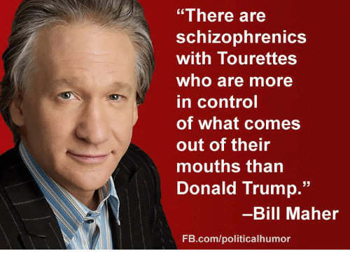 """tourettes: """"There are  schizophrenicS  with Tourettes  who are more  in control  of what comes  out of their  mouths than  Donald Trump.""""  -Bill Maher  FB.com/politicalhumor"""