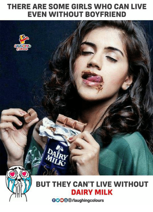Girls, Live, and Boyfriend: THERE ARE SOME GIRLS WHO CAN LIVE  EVEN WITHOUT BOYFRIEND  RY  BUT THEY CAN'T LIVE WITHOUT  DAIRY MILK  000089/laughingcolours