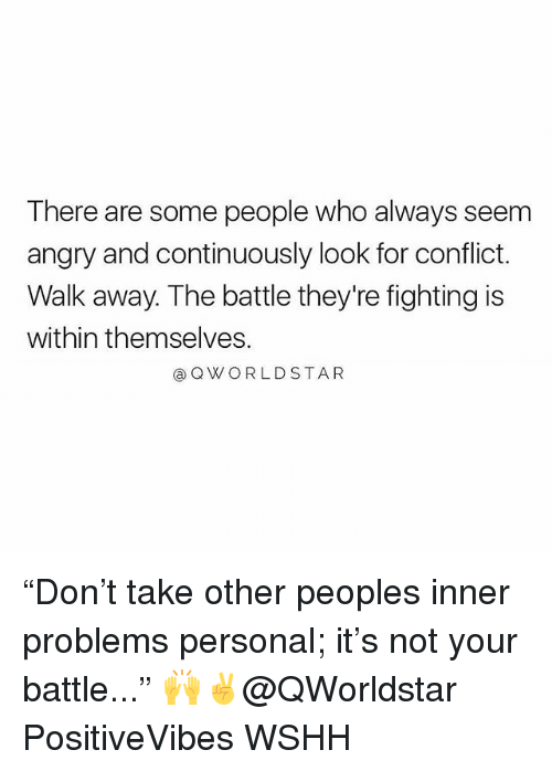 """Memes, Wshh, and Angry: There are some people who always seem  angry and continuously look for conflict.  Walk away. The battle they're fighting is  within themselves.  @QWORLDSTAR """"Don't take other peoples inner problems personal; it's not your battle..."""" 🙌✌️@QWorldstar PositiveVibes WSHH"""