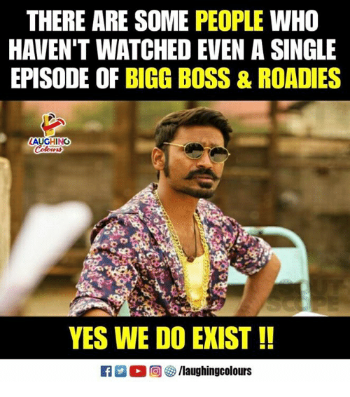 bigg boss: THERE ARE SOME PEOPLE WHO  HAVEN'T WATCHED EVEN A SINGLE  EPISODE OF BIGG BOSS & ROADIES  LAUGHING  YES WE DO EXIST!!