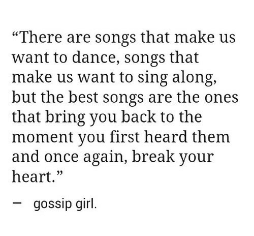 """sing along: """"There are songs that make us  want to dance, songs that  make us want to sing along,  but the best songs are the ones  that bring you back to the  moment you first heard them  and once again, break your  heart.»  03  gossip girl."""
