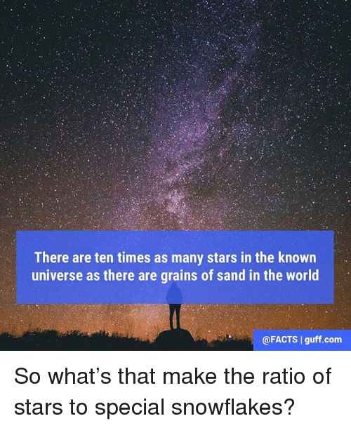 The Ratio: There are ten times as many stars in the known  universe as there are grains of sand in the world  @FACTS guff.com So what's that make the ratio of stars to special snowflakes?