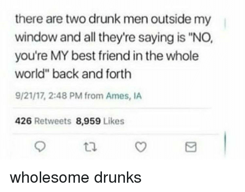 "youre my best friend: there are two drunk men outside my  window and all they're saying is ""NO,  you're MY best friend in the whole  world"" back and forth  9/21/17, 2:48 PM from Ames, IA  426 Retweets 8,959 Likes  tl <p>wholesome drunks</p>"