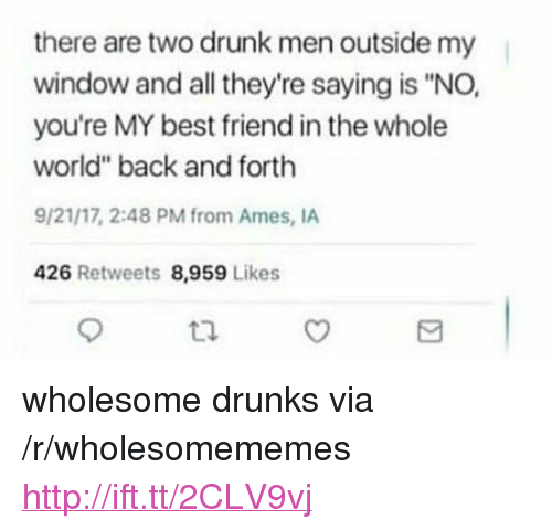 "youre my best friend: there are two drunk men outside my  window and all they're saying is ""NO,  you're MY best friend in the whole  world"" back and forth  9/21/17, 2:48 PM from Ames, IA  426 Retweets 8,959 Likes  tl <p>wholesome drunks via /r/wholesomememes <a href=""http://ift.tt/2CLV9vj"">http://ift.tt/2CLV9vj</a></p>"