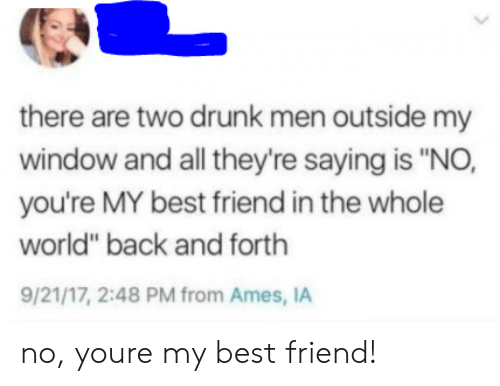 "youre my best friend: there are two drunk men outside my  window and all they're saying is ""NO,  you're MY best friend in the whole  world"" back and forth  9/21/17, 2:48 PM from Ames, IA no, youre my best friend!"