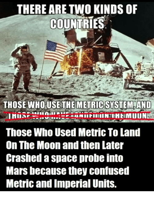 metric system: THERE ARE TWO KINDS OF  COUNTRIES  THOSE WHOUSE THE  METRIC SYSTEM AND  Those Who Used Metric To Land  On The Moon and then Later  Crashed a space probe into  Mars because they confused  Metric and Imperial Units.