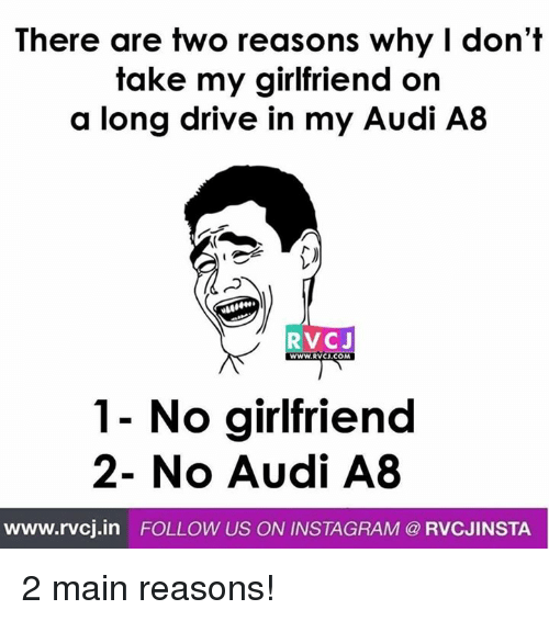 No Girlfriend: There are two reasons why I don't  take my girlfriend on  a long drive in my Audi A8  RVCJ  WWW.RVCJ.COM  No girlfriend  2- No Audi A8  www.rvcj.in  FOLLOW US ON INSTAGRAM @ RVCJINSTA 2 main reasons!