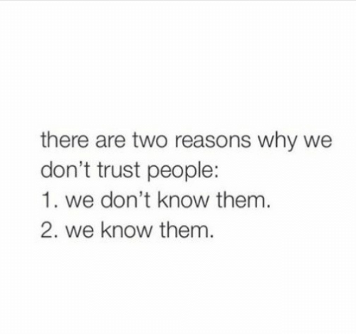 Dont Trust: there are two reasons why we  don't trust people:  1. we don't know them.  2. we know them.