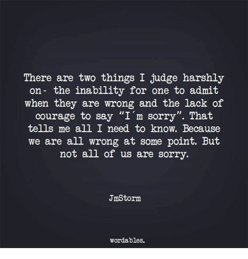 """inability: There are two things I judge harshly  on- the inability for one to admit  when they are wrong and the lack of  courage to say """"I'm sorry"""". That  tells me all I need to know. Because  we are all wrong at some point. But  not all of us are sorry.  JmStorm  wordables."""