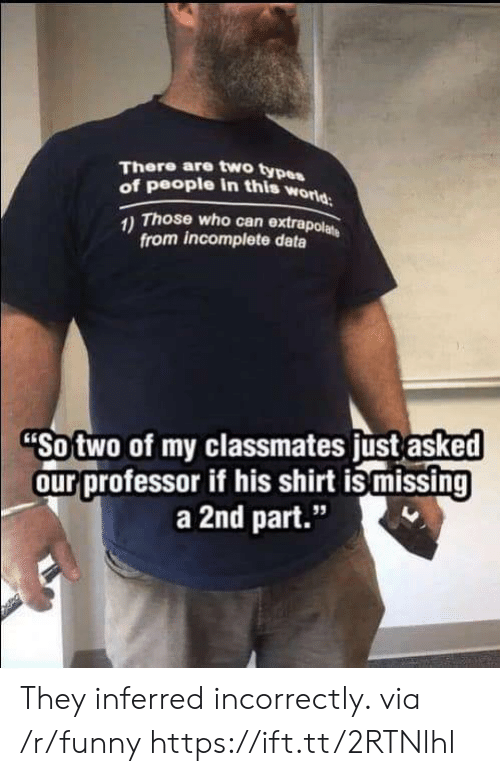 "Type Of People: There are two type  of people in this w  orld  Those who can extrapol  from incomplete data  Sotwo of my classmates ust asked  ourprofessor if his shirt is missing  a 2nd part.""  95 They inferred incorrectly. via /r/funny https://ift.tt/2RTNlhl"