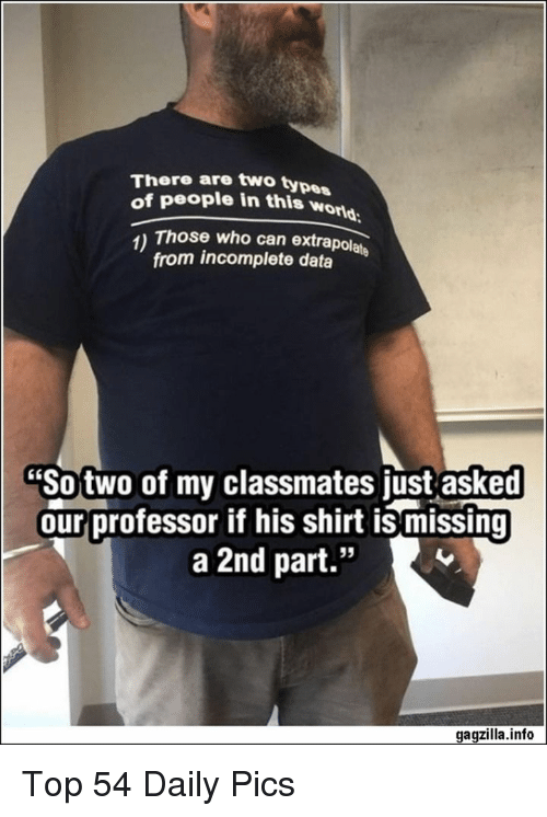 "Type Of People: There are two type  of people in this wor  orld  1) Those who can extrapolate  from incomplete data  ""So two of my classmates just asked  our professor if his shirt is missing  a 2nd part.""  95  gagzilla.info Top 54 Daily Pics"